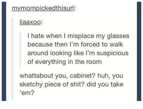 Suspicious: my mom pickedthisurl:  liaaxoo  I hate when l misplace my glasses  because then I'm forced to walk  around looking like I'm suspicious  of everything in the room  whattabout you, cabinet? huh, you  sketchy piece of shit? did you take  'em?