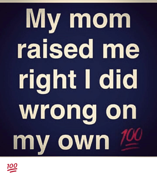 Memes, Moms, and Wrongs: My mom  raised me  right I did  wrong on  my own 💯