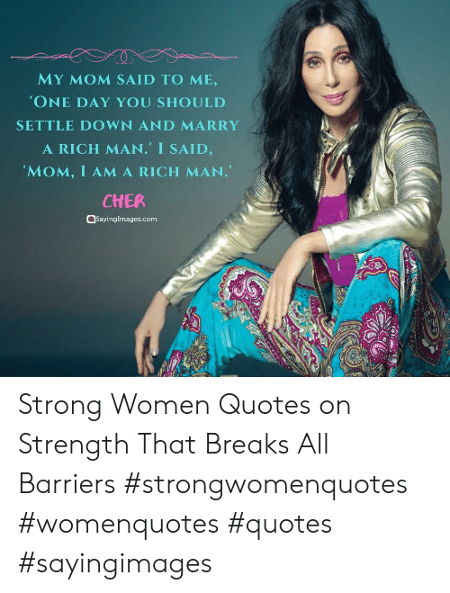 marry: MY MOM SAID TO ME,  'ONE DAY YOU SHOULD  SETTLE DOWN AND MARRY  A RICH MAN. I SAID,  'MOM, I AMA RICH MAN.  CHER  aSayingImages.com Strong Women Quotes on Strength That Breaks All Barriers #strongwomenquotes #womenquotes #quotes #sayingimages