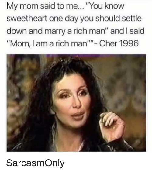 """Cher, Funny, and Memes: My mom said to me... """"You know  sweetheart one day you should settle  down and marry a rich man"""" and I said  """"Mom, I am a rich man""""- Cher 1996 SarcasmOnly"""
