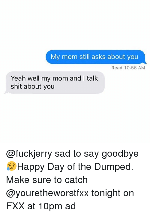 Fuckjerry: My mom still asks about you  Read 10:56 AM  Yeah well my mom and I talk  shit about you @fuckjerry sad to say goodbye 😥Happy Day of the Dumped. Make sure to catch @youretheworstfxx tonight on FXX at 10pm ad