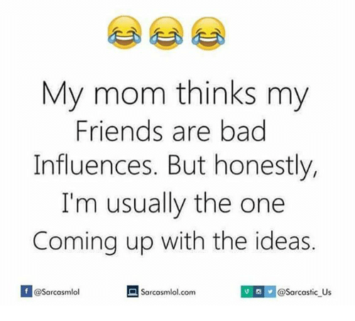 Memes, Mom, and 🤖: My mom thinks my  Friends are bad  Influences. But honestly,  I'm usually the one  Coming up with the ideas.  If @Sarcasmlol  Sarcasmlol.com  v @Sarcastic Us