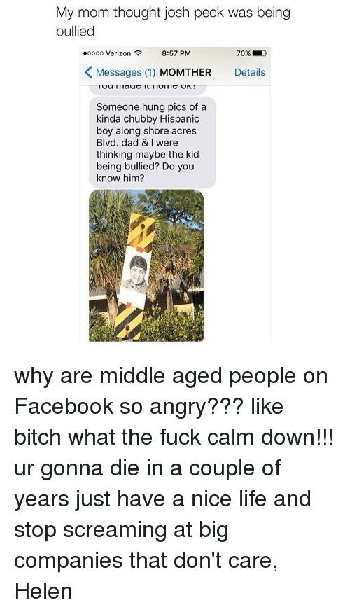 Josh Peck: My mom thought josh peck was being  bullied  .oooo Verizon  8:57 PM  70% LD  K Messages (1)  MoMTHER Details  Someone hung pics of a  kinda chubby Hispanic  boy along shore acres  Blvd. dad & I were  thinking maybe the kid  being bullied? Do you  know him? why are middle aged people on Facebook so angry??? like bitch what the fuck calm down!!! ur gonna die in a couple of years just have a nice life and stop screaming at big companies that don't care, Helen