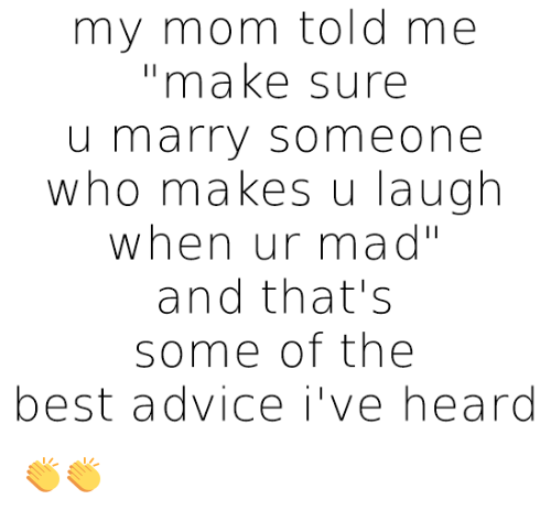 Advice, Relationships, and Best: my mom told me  make sure  u marry so meone  who makes u laugh  when ur mad''  and that's  Some of the  best advice i've heard 👏👏