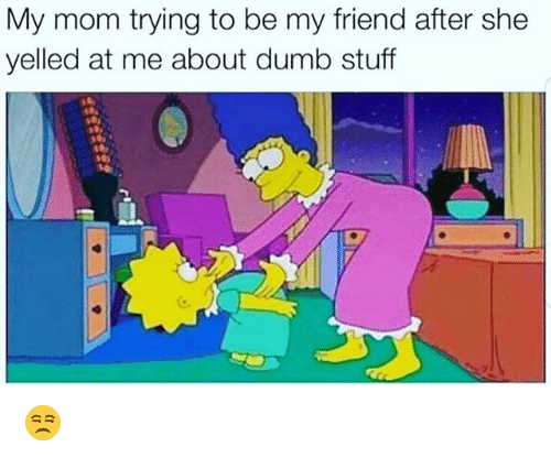 Dumb, Funny, and Stuff: My mom trying to be my friend after she  yelled at me about dumb stuff 😒