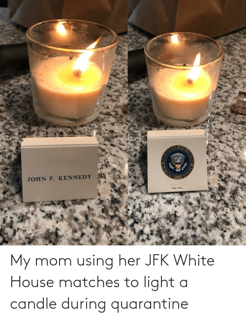 White House: My mom using her JFK White House matches to light a candle during quarantine