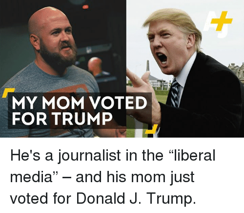 "Memes, Moms, and Trump: MY MOM VOTED  FOR TRUMP He's a journalist in the ""liberal media"" – and his mom just voted for Donald J. Trump."