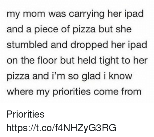 Ipad, Pizza, and Girl Memes: my mom was carrying her ipad  and a piece of pizza but she  stumbled and dropped her ipad  on the floor but held tight to her  pizza and i'm so glad i know  where my priorities come from Priorities https://t.co/f4NHZyG3RG