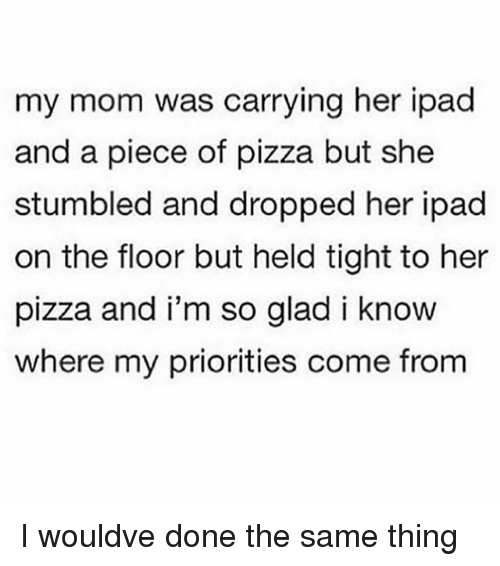 Ipad, Memes, and Pizza: my mom was carrying her ipad  and a piece of pizza but she  stumbled and dropped her ipad  on the floor but held tight to her  pizza and i'm so glad i know  where my priorities come from I wouldve done the same thing
