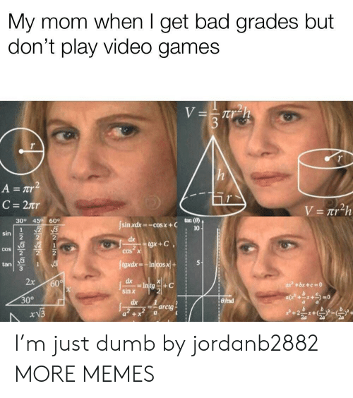 Bad Grades: My mom when I get bad grades but  don't play video games  nr  tan()  30° 45 60  sin xdx=-cos x + C  sin  2  tan  3  sin x  30°  dx 1  arctg I'm just dumb by jordanb2882 MORE MEMES