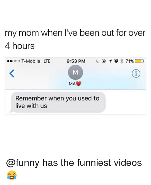 Funny, Memes, and T-Mobile: my mom when l've been out for over  4 hours  ooooo T-Mobile LTE 9:53 PM c④10)I: 71%[ D  MAC  Remember when you used to  live with us @funny has the funniest videos 😂