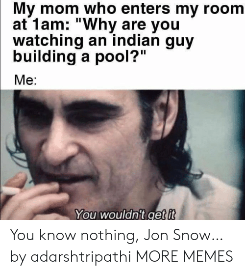 "you know nothing jon snow: My mom who enters my room  at 1am: ""Why are you  watching an indian guy  building a pool?""  Me:  You wouldn't get it You know nothing, Jon Snow… by adarshtripathi MORE MEMES"
