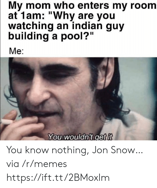 "you know nothing jon snow: My mom who enters my room  at 1am: ""Why are you  watching an indian guy  building a pool?""  Me:  You wouldn't get it You know nothing, Jon Snow… via /r/memes https://ift.tt/2BMoxlm"