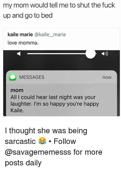 Love, Memes, and Fuck: my mom would tell me to shut the fuck  up and go to bed  kaile marie @kaile_marie  love momma.  MESSAGES  now  mom  All I could hear last night was your  laughter. I'm so happy you're happy  Kaile. I thought she was being sarcastic 😂 • Follow @savagememesss for more posts daily