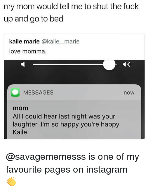 Instagram, Love, and Memes: my mom would tell me to shut the fuck  up and go to bed  kaile marie @kailemarie  love momma  MESSAGES  now  mom  All I could hear last night was your  laughter. I'm so happy you're happy  Kaile. @savagememesss is one of my favourite pages on instagram 👏