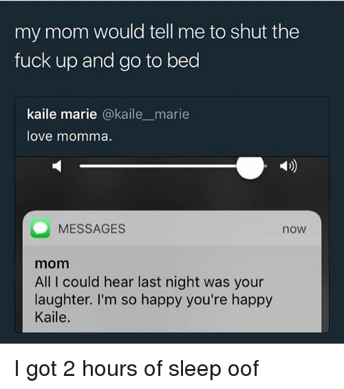 Love, Memes, and Fuck: my mom would tell me to shut the  fuck up and go to bed  kaile marie @kaile marie  love momma.  MESSAGES  now  mom  All I could hear last night was your  laughter. I'm so happy you're happy  Kaile. I got 2 hours of sleep oof