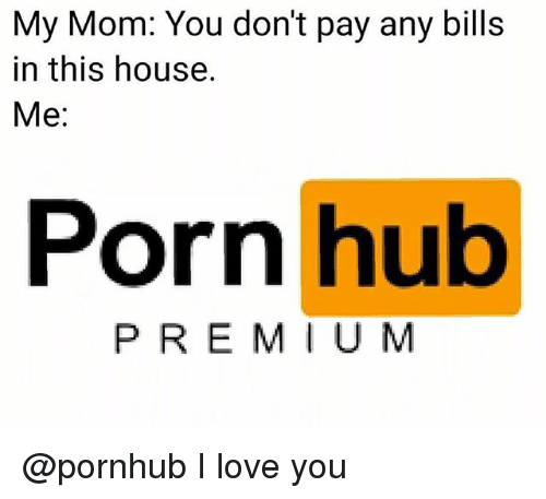 Love, Porn Hub, and Pornhub: My Mom: You don't pay any bills  in this house.  Me:  Porn hub  PREMI UM @pornhub I love you