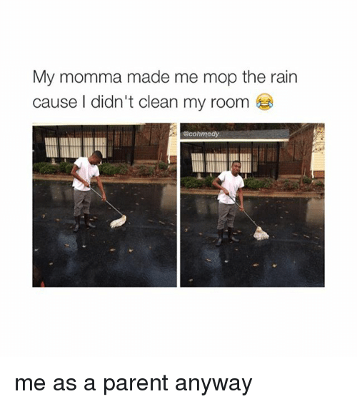 Girl Memes: My momma made me mop the rain  cause I didn't clean my room  cohmedy me as a parent anyway