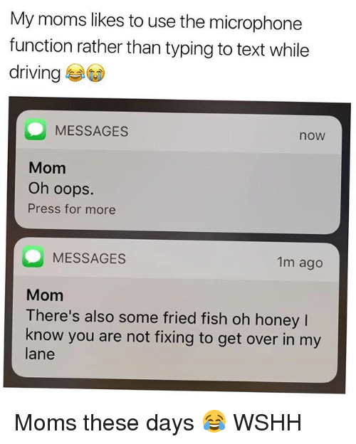 Driving, Memes, and Moms: My moms likes to use the microphone  function rather than typing to text while  driving  MESSAGES  noW  Mom  Oh oops.  Press for more  MESSAGES  1m ago  Mom  There's also some fried fish oh honey  l  know you are not fixing to get over in my  lane Moms these days 😂 WSHH