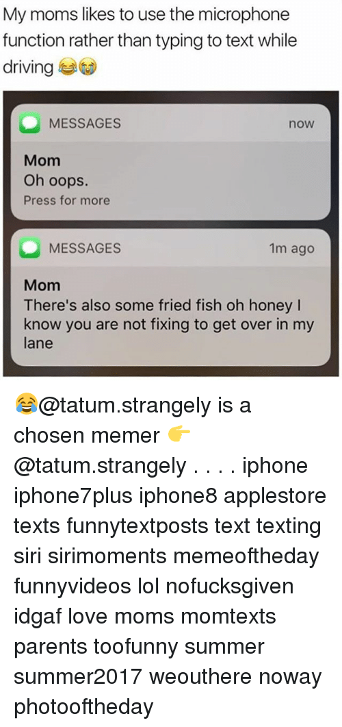 Driving, Iphone, and Lol: My moms likes to use the microphone  function rather than typing to text while  driving  MESSAGES  now  Mom  Oh oops.  Press for more  MESSAGES  1m ago  Mom  There's also some fried fish oh honey I  know you are not fixing to get over in my  lane  There's also some fried fish oh honey 😂@tatum.strangely is a chosen memer 👉 @tatum.strangely . . . . iphone iphone7plus iphone8 applestore texts funnytextposts text texting siri sirimoments memeoftheday funnyvideos lol nofucksgiven idgaf love moms momtexts parents toofunny summer summer2017 weouthere noway photooftheday