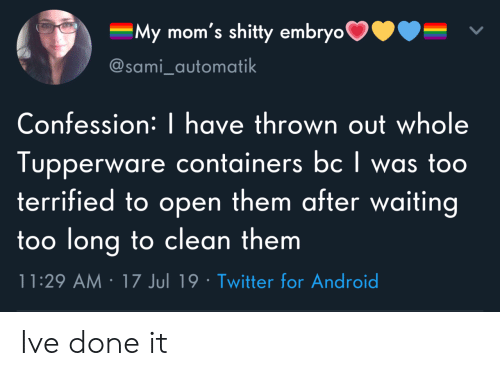confession: My mom's shitty embryo  @sami_automatik  Confession: | have thrown out whole  Tupperware containers bc I was too  terrified to open them after waiting  too long to clean them  11:29 AM 17 Jul 19 Twitter for Android Ive done it