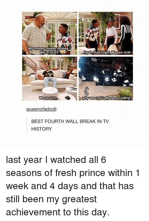fourth wall: My money makes money  Yeah thats right Weare rich!  Were rich!  hy can afford no ceiling?  nofi  BEST FOURTH WALL BREAK IN TV  HISTORY last year I watched all 6 seasons of fresh prince within 1 week and 4 days and that has still been my greatest achievement to this day.