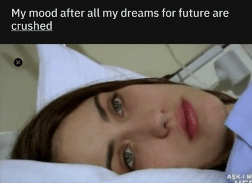 crushed: My mood after all my dreams for future are  crushed  AŞK-I M