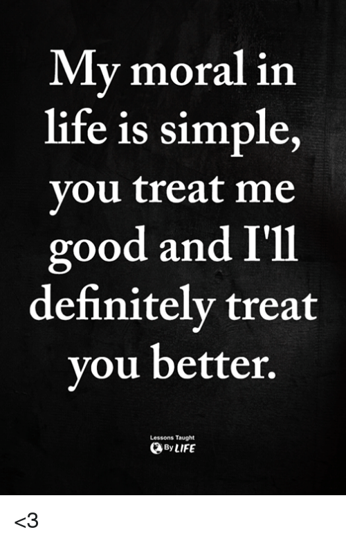 Definitely, Life, and Memes: My moral in  life is simple  vou treat me  good and I'll  definitely treat  you better.  Lessons Taught  ByLIFE <3