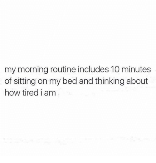 My Mornings: my morning routine includes 10 minutes  of sitting on my bed and thinking about  how tired i am