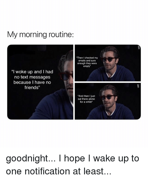 """No Text: My morning routine:  Then I checked my  emails and sure  enough they were  empty  """"I woke up and I had  no text messages  because I have no  friends""""  And then I just  sat there alone  for a while"""" goodnight... I hope I wake up to one notification at least..."""