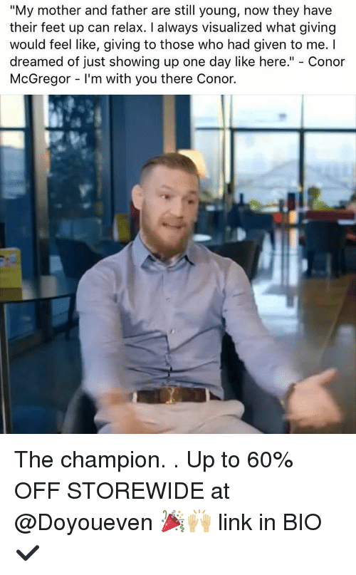 "Conor McGregor, Gym, and Link: ""My mother and father are still young, now they have  their feet up can relax. I always visualized what giving  would feel like, giving to those who had given to me. I  dreamed of just showing up one day like here."" Conor  McGregor l'm with you there Conor. The champion. . Up to 60% OFF STOREWIDE at @Doyoueven 🎉🙌🏼 link in BIO✔️"