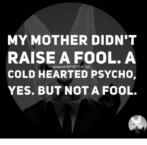 Dank, Facebook, and Heart: MY MOTHER DIDN'T  RAISE A FOOL. A  facebook@FYIFIIG fyif  COLD HEARTED PSYCHO  YES. BUT NOT A FOOL.