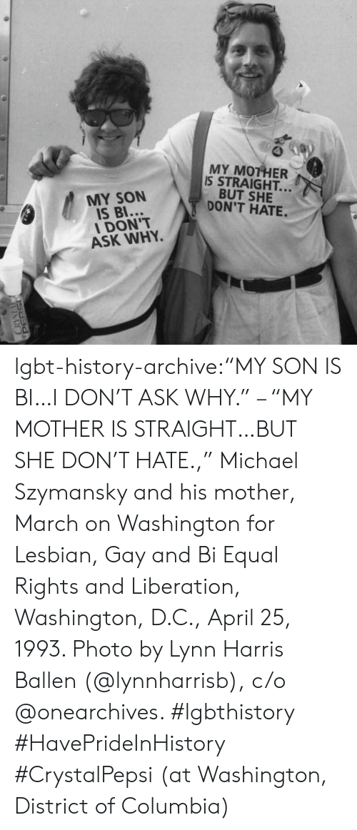 """march on washington: MY MOTHER  IS STRAIGHT..  BUT SHE  DON'T HATE.  MY SON  IS BI...  DON'T  ASK WHY. lgbt-history-archive:""""MY SON IS BI…I DON'T ASK WHY."""" – """"MY MOTHER IS STRAIGHT…BUT SHE DON'T HATE.,"""" Michael Szymansky and his mother, March on Washington for Lesbian, Gay and Bi Equal Rights and Liberation, Washington, D.C., April 25, 1993. Photo by Lynn Harris Ballen (@lynnharrisb), c/o @onearchives. #lgbthistory #HavePrideInHistory #CrystalPepsi (at Washington, District of Columbia)"""