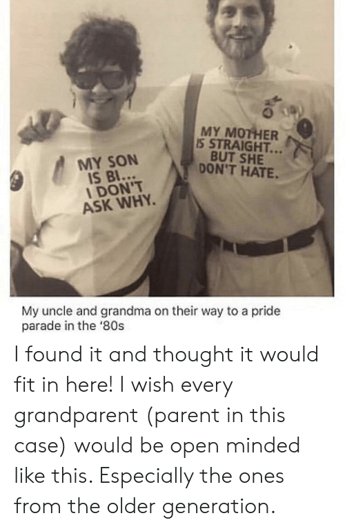 Grandparent: MY MOTHER  IS STRAIGHT...  BUT SHE  DON'T HATE.  MY SON  IS BI...  I DON'T  ASK WHY  My uncle and grandma on their way to a pride  parade in the '80s I found it and thought it would fit in here! I wish every grandparent (parent in this case) would be open minded like this. Especially the ones from the older generation.
