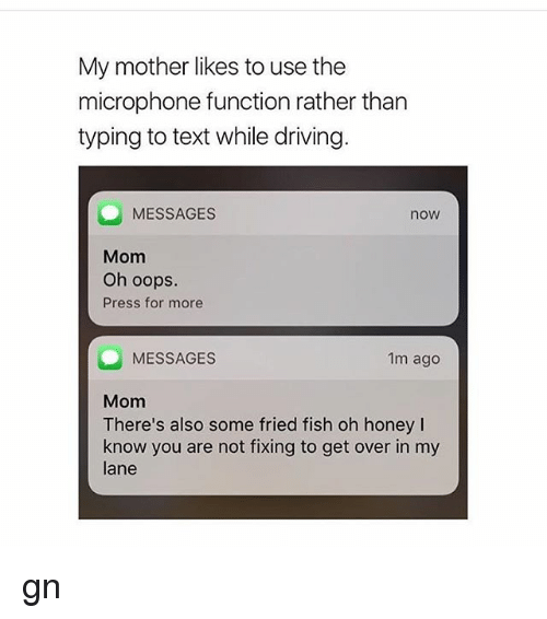 Driving, Memes, and Fish: My mother likes to use the  microphone function rather than  typing to text while driving.  MESSAGES  nOW  Mom  Oh oops.  Press for more  1m ago  MESSAGES  Mom  There's also some fried fish oh honey l  know you are not fixing to get over in my  lane gn