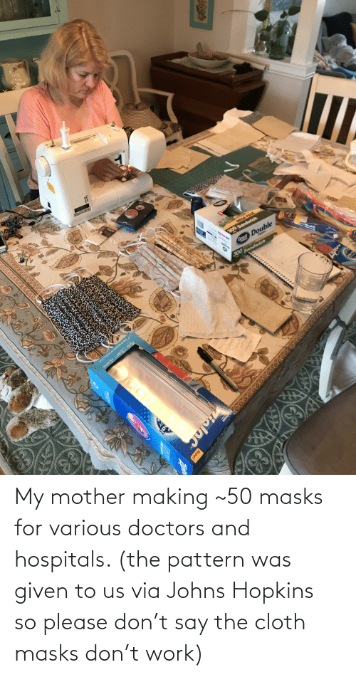 Was Given: My mother making ~50 masks for various doctors and hospitals. (the pattern was given to us via Johns Hopkins so please don't say the cloth masks don't work)