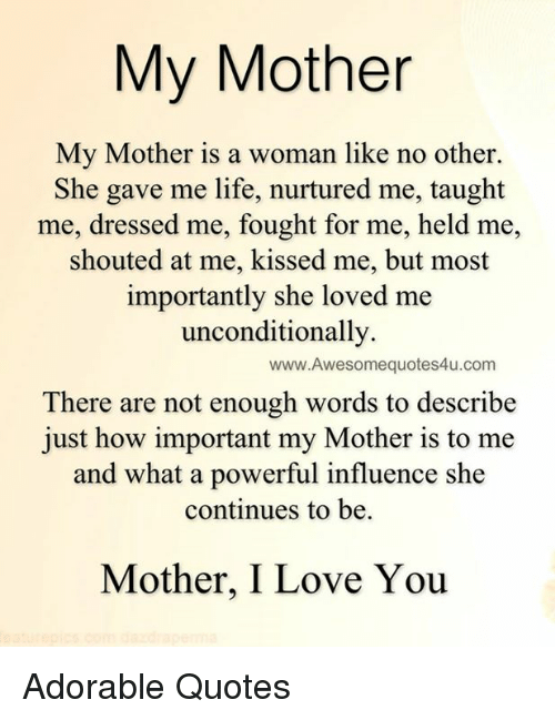 She Loves Me: My Mother  My Mother is a woman like no other.  She gave me life, nurtured me, taught  me, dressed me, fought for me, held me,  shouted at me, kissed me, but most  importantly she loved me  unconditionally.  www.Awesomequotes4u.com  There are not enough words to describe  just how important my Mother is to me  and what a powerful influence she  continues to be.  Mother, I Love You Adorable Quotes