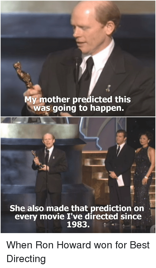 Prediction: My mother predicted this  was going to happen.  She also made that prediction on  every movie I've directed since  1983. When Ron Howard won for Best Directing