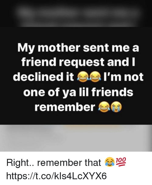 Friends, Mother, and One: My mother sent me a  friend request and  declined it AA I'm not  one of ya lil friends  remember Right.. remember that 😂💯 https://t.co/kIs4LcXYX6