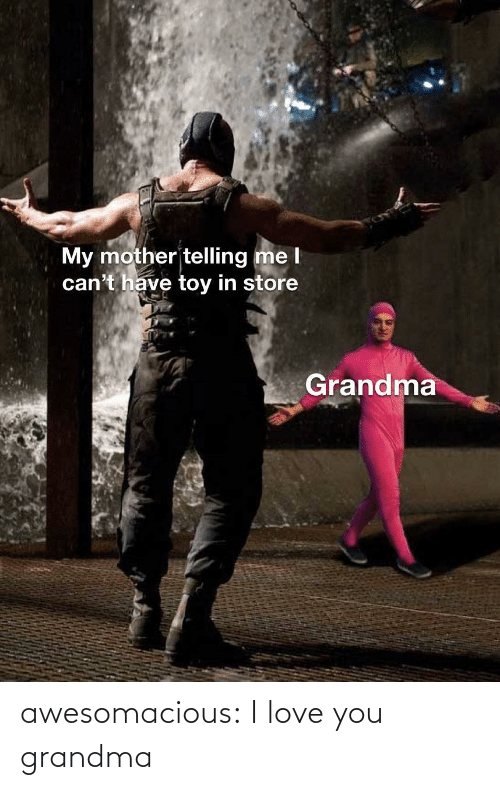I Love You: My mother telling me l  can't have toy in store  Grandma awesomacious:  I love you grandma