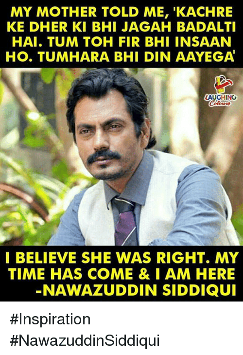 Time, Inspiration, and Indianpeoplefacebook: MY MOTHER TOLD ME, 'KACHRE  KE DHER KI BHI JAGAH BADALTI  HAI. TUM TOH FIR BHI INSAAN  HO. TUMHARA BHI DIN AAYEGA  LAUGHING  I BELIEVE SHE WAS RIGHT. MY  TIME HAS COME & IAM HERE  NAWAZUDDIN SIDDIQUI #Inspiration #NawazuddinSiddiqui