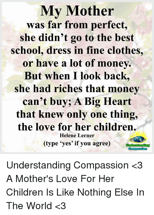 Compassion: My Mother  was far from perfect,  she didn't go to the best  school, dress in fine clothes,  or have a lot of money.  But when I look back,  she had riches that money  can't buy; A Big Heart  that knew only one thing,  the love for her children.  Helene Lerner  (type 'yes' if you agree) tamdne Understanding Compassion <3  A Mother's Love For Her Children Is Like Nothing Else In The World <3