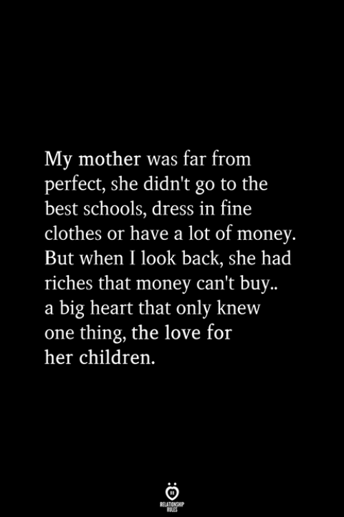 Riches: My mother was far from  perfect, she didn't go to the  best schools, dress in fine  clothes or have a lot of money.  But when I look back, she had  riches that money can't buy..  a big heart that only knew  one thing, the love for  her children.