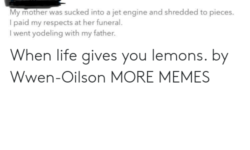 Life Gives You Lemons: My mother was sucked into a jet engine and shredded to pieces.  I paid my respects at her funeral  went yodeling with my father. When life gives you lemons. by Wwen-Oilson MORE MEMES