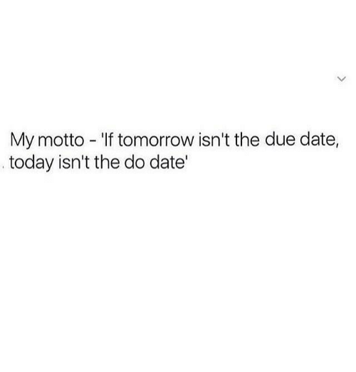 due date: My motto - If tomorrow isn't the due date,  today isn't the do date