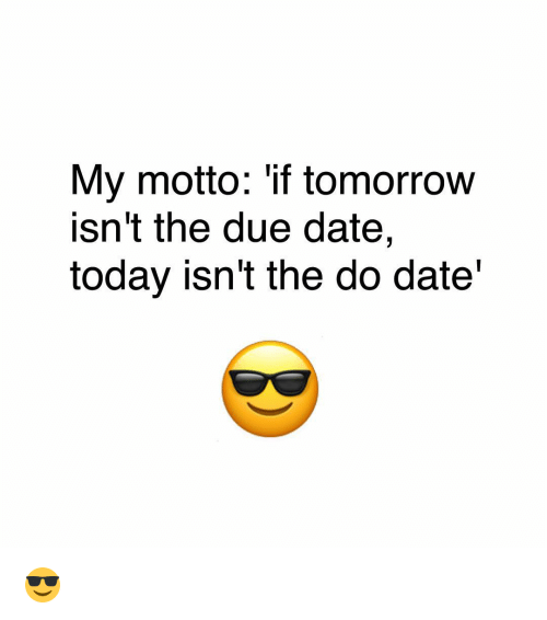 due date: My motto: if tomorrow  Isn't the due date,  today isn't the do date 😎