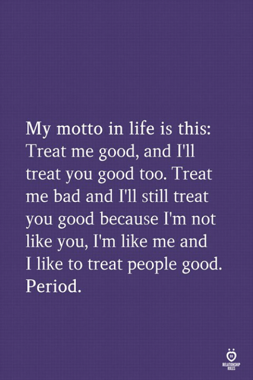motto: My motto in life is this:  Treat me good, and I'll  treat you good too. Treat  me bad and I'll still treat  you good because I'm not  like you, I'm like me and  I like to treat people good.  Period.  RELATIONS  OLES