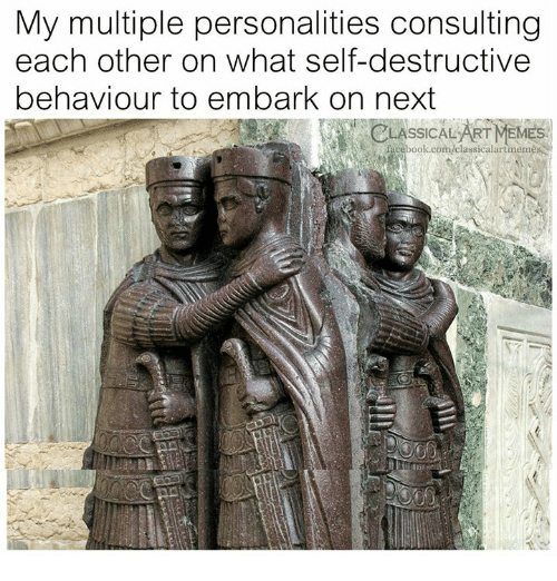 Art Meme: My multiple personalities consulting  each other on what self-destructive  behaviour to embark on next  LASSICAL ART MEME  facebook.com/classicalartmeme