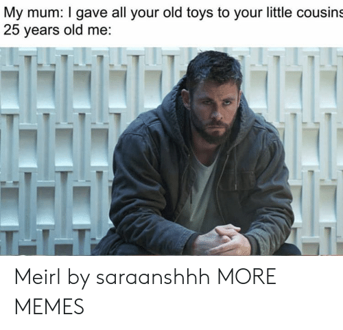 25 Years Old: My mum: I gave all your old toys to your little cousins  25 years old me:  T11 Meirl by saraanshhh MORE MEMES