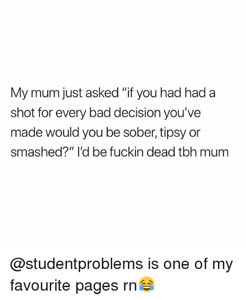 "bad decision: My mum just asked ""if you had had a  shot for every bad decision you've  made would you be sober, tipsy or  smashed?"" I'd be fuckin dead tbh mum @studentproblems is one of my favourite pages rn😂"